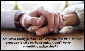 Nadie  es tan fuerte, que no necesite de una mano amiga, que sostenga su mano y le infunde valor cuando sus fuerzas flaqueen. No creéis?